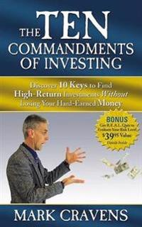 The Ten Commandments of Investing: Discover 10 Keys to Find High-Return Investments Without Losing Your Hard-Earned Money