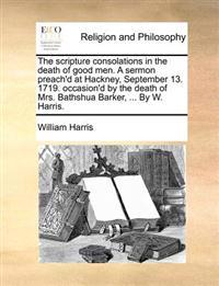 The Scripture Consolations in the Death of Good Men. a Sermon Preach'd at Hackney, September 13. 1719. Occasion'd by the Death of Mrs. Bathshua Barker, ... by W. Harris