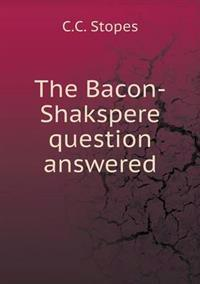 The Bacon-Shakspere Question Answered