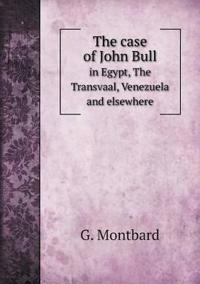 The Case of John Bull in Egypt, the Transvaal, Venezuela and Elsewhere
