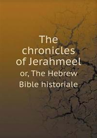 The Chronicles of Jerahmeel Or, the Hebrew Bible Historiale