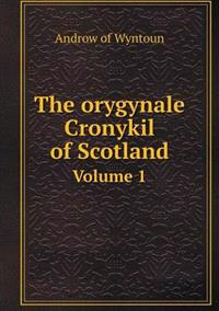 The Orygynale Cronykil of Scotland Volume 1