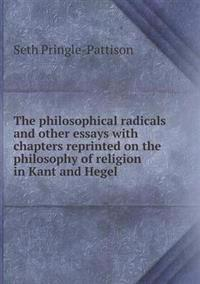 The Philosophical Radicals and Other Essays with Chapters Reprinted on the Philosophy of Religion in Kant and Hegel