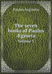 The Seven Books of Paulus Aegineta Volume 3