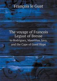The Voyage of Francois Leguat of Bresse to Rodriguez, Mauritius, Java, and the Cape of Good Hope