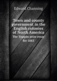 Town and County Government in the English Colonies of North America the Toppan Prize Essay for 1883