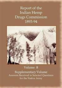 Report of the Indian Hemp Drugs Commission 1893-94 Volume 8 Supplementary Volume - Answers Received to Selected Questions for the Native Army