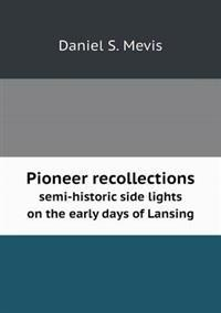 Pioneer Recollections Semi-Historic Side Lights on the Early Days of Lansing