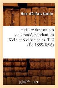 Histoire Des Princes de Conde, Pendant Les Xvie Et Xviie Siecles. T. 2 (Ed.1885-1896)