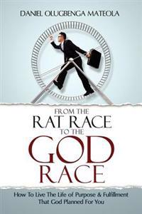 From the Rat Race to the God Race: How to Live the Purpose Driven Life God Has for You