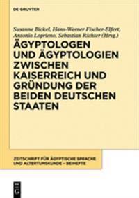 Ägyptologen Und Ägyptologien Zwischen Kaiserreich Und Gründung Der Beiden Deutschen Staaten: Reflexionen Zur Geschichte Und Episteme Eines Altertumswi