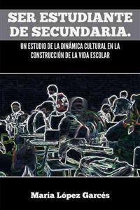 Ser Estudiante de Secundaria. Un estudio de la Dinamica Cultural en la Construccion de la vida Escolar