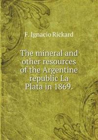 The Mineral and Other Resources of the Argentine Republic La Plata in 1869