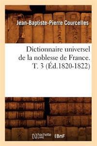 Dictionnaire Universel de la Noblesse de France. T. 3 (�d.1820-1822)