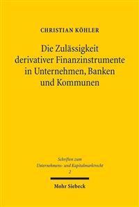 Die Zulassigkeit Derivativer Finanzinstrumente in Unternehmen, Banken Und Kommunen: Eine Okonomische Und Rechtliche Analyse