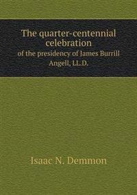The Quarter-Centennial Celebration of the Presidency of James Burrill Angell, LL.D.