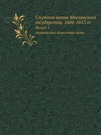 Smutnoe Vremya Moskovskogo Gosudarstva, 1604-1613 Gg. Vypusk 4. Arzamasskie Pomestnye Akty