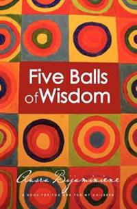 Five Balls of Wisdom: A Book for You and for My Children