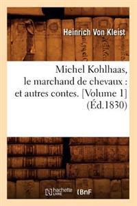 Michel Kohlhaas, Le Marchand de Chevaux: Et Autres Contes. [volume 1] (�d.1830)