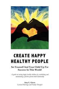 Create Happy Healthy People: Set Yourself and Your Child Up for Success in This World!