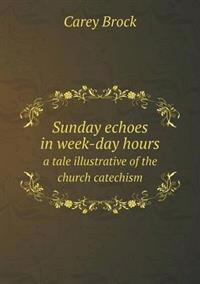 Sunday Echoes in Week-Day Hours a Tale Illustrative of the Church Catechism