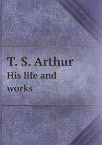 T. S. Arthur His Life and Works