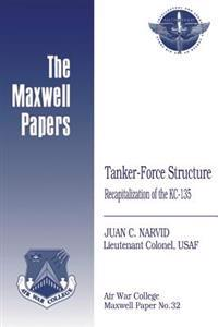 Tanker-Force Structure: Recapitalization of the Kc-135: Maxwell Paper No. 32