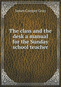 The Class and the Desk a Manual for the Sunday School Teacher