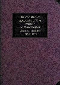 The Constables' Accounts of the Manor of Manchester Volume 3. from the 1743 to 1776