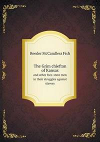 The Grim Chieftan of Kansas and Other Free-State Men in Their Struggles Against Slavery