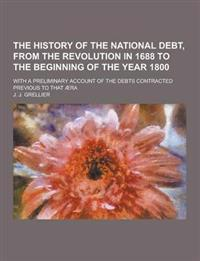 The History of the National Debt, from the Revolution in 1688 to the Beginning of the Year 1800; With a Preliminary Account of the Debts Contracted PR