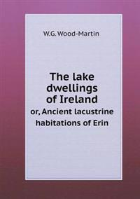 The Lake Dwellings of Ireland Or, Ancient Lacustrine Habitations of Erin