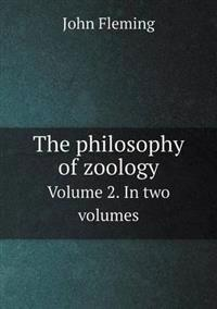 The Philosophy of Zoology Volume 2. in Two Volumes