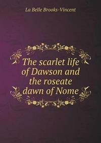 The Scarlet Life of Dawson and the Roseate Dawn of Nome