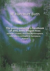 The Young Collector's Handbook of Ants, Bees, Dragon-Flies Earwigs, Crickets, and Flies Hymenoptera, Neuroptera, Orthoptera, Hemiptera, Diptera