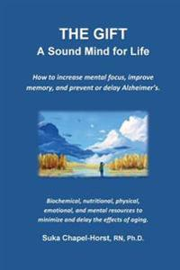 The Gift - A Sound Mind for Life: How to Increase Mental Focus, Improve Memory, and Prevent or Delay Alzheimer's.