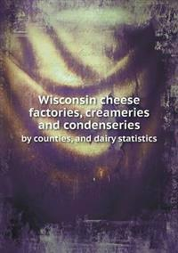 Wisconsin Cheese Factories, Creameries and Condenseries by Counties, and Dairy Statistics