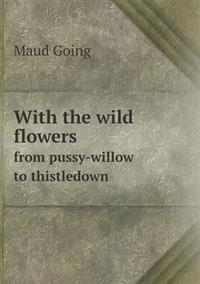 With the Wild Flowers from Pussy-Willow to Thistledown