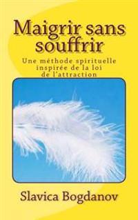 Maigrir Sans Souffrir: Une Methode Spirituelle Inspiree de La Loi de L'Attraction