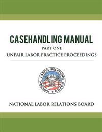 National Labor Relations Board Casehandling Manual Part One - Unfair Labor Practice Proceedings