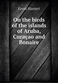 On the Birds of the Islands of Aruba, Curacao and Bonaire