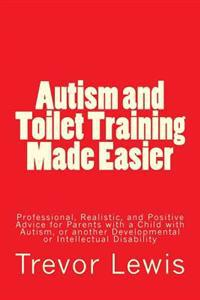 Autism and Toilet Training Made Easier: Professional, Realistic, and Positive Advice for Parents with a Child with Autism, or Another Developmental or