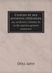 Ciceron Et Ses Ennemis Litteraires Ou, Le Brutis, L'Orator Et Le de Optimo Genere Oratorum