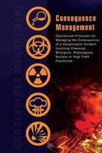 Consequence Management: Operational Principles for Managing the Consequence of a Catastrophic Incident Involving Chemical, Biological, Radiolo