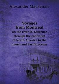 Voyages from Montreal on the River St. Laurence Through the Continent of North America to the Frozen and Pacific Oceans