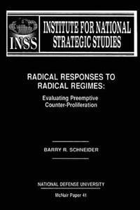 Radical Responses to Radical Regimes: Evaluating Preemptive Counter-Proliferation: Institute for National Strategic Studies McNair Paper 41