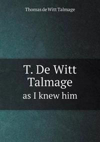 T. de Witt Talmage as I Knew Him