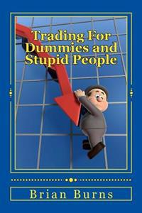 Trading for Dummies and Stupid People: A Complete Idiot's Guide to Becoming the Next Wolf of Wall Street