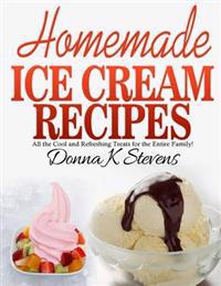 Homemade Ice Cream Recipes: All the Cool and Refreshing Treats for the Entir
