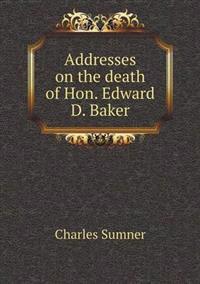 Addresses on the Death of Hon. Edward D. Baker